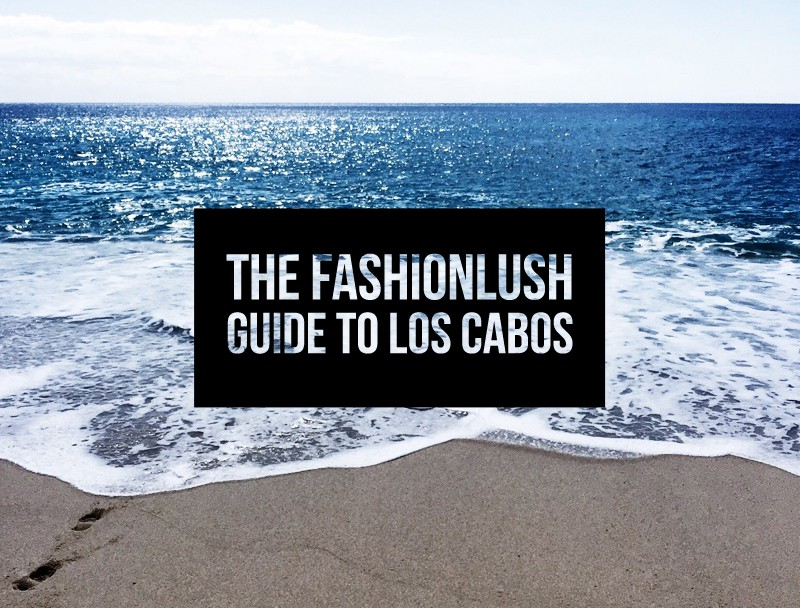 fashionlush, guide to los cabos, cabo travel guide